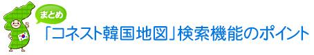 【まとめ】「コネスト韓国地図」検索機能のポイント