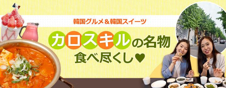 韓国グルメ&韓国スイーツカロスキルの名物食べ尽くし♥